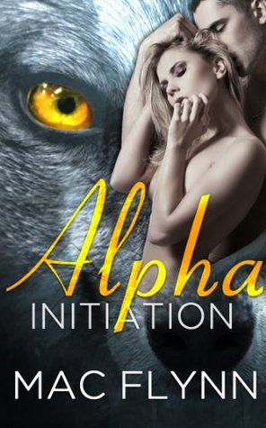 [PDF] [EPUB] Alpha Initiation (Alpha Blood, #1) Download by Mac Flynn