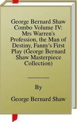 [PDF] [EPUB] George Bernard Shaw Combo Volume IV: Mrs Warren's Profession, the Man of Destiny, Fanny's First Play (George Bernard Shaw Masterpiece Collection) Download by George Bernard Shaw