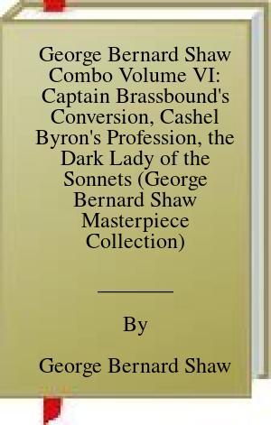 [PDF] [EPUB] George Bernard Shaw Combo Volume VI: Captain Brassbound's Conversion, Cashel Byron's Profession, the Dark Lady of the Sonnets (George Bernard Shaw Masterpiece Collection) Download by George Bernard Shaw