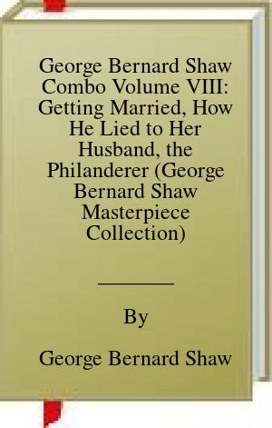 [PDF] [EPUB] George Bernard Shaw Combo Volume VIII: Getting Married, How He Lied to Her Husband, the Philanderer (George Bernard Shaw Masterpiece Collection) Download by George Bernard Shaw