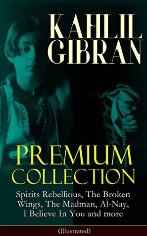 [PDF] [EPUB] KAHLIL GIBRAN Premium Collection: Spirits Rebellious, The Broken Wings, The Madman, Al-Nay, I Believe In You and more (Illustrated): Inspirational Books, ... Essays and Paintings of Khalil Gibran Download by Kahlil Gibran