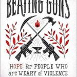 [PDF] [EPUB] Beating Guns: Hope for People Who Are Weary of Violence Download