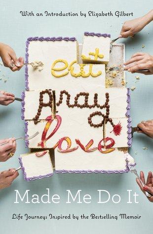 [PDF] [EPUB] Eat Pray Love Made Me Do It: Life Journeys Inspired by the Bestselling Memoir Download by Elizabeth Gilbert