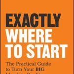 [PDF] [EPUB] Exactly Where to Start: The Practical Guide to Turn Your BIG Idea into Reality Download