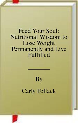 [PDF] [EPUB] Feed Your Soul: Nutritional Wisdom to Lose Weight Permanently and Live Fulfilled Download by Carly Pollack