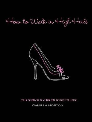 [PDF] [EPUB] How to Walk in High Heels: The Girl's Guide to Everything Download by Camilla Morton