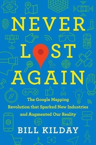[PDF] [EPUB] Never Lost Again: The Google Mapping Revolution That Sparked New Industries and Augmented Our Reality Download by Bill Kilday