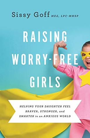 [PDF] [EPUB] Raising Worry-Free Girls: Helping Your Daughter Feel Braver, Stronger, and Smarter in an Anxious World Download by Sissy MEd, LPC-MHSP Goff