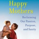[PDF] [EPUB] The 10 Habits of Happy Mothers: Reclaiming Our Passion, Purpose, and Sanity Download