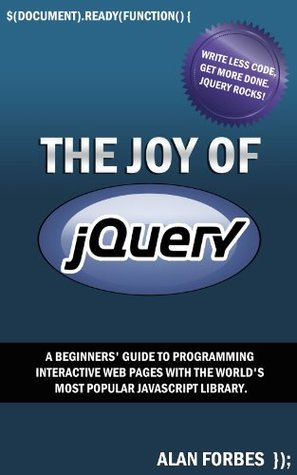 [PDF] [EPUB] The Joy of jQuery: A Beginner's Guide to the World's Most Popular Javascript Library Download by Alan Forbes