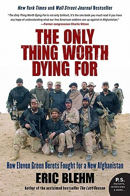 [PDF] [EPUB] The Only Thing Worth Dying For: How Eleven Green Berets Fought for a New Afghanistan Download by Eric Blehm
