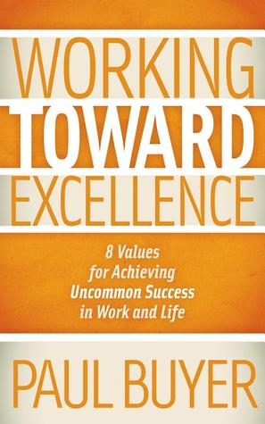 [PDF] [EPUB] Working Toward Excellence: 8 Values for Achieving Uncommon Success in Work and Life Download by Paul Buyer