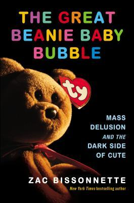 [PDF] [EPUB] The Great Beanie Baby Bubble: Mass Delusion and the Dark Side of Cute Download by Zac Bissonnette