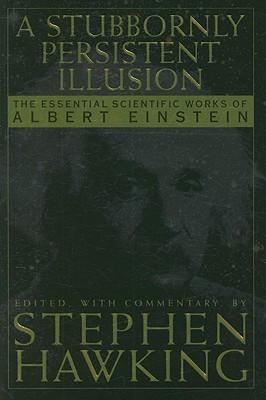 [PDF] [EPUB] A Stubbornly Persistent Illusion: The Essential Scientific Works of Albert Einstein Download by Stephen Hawking