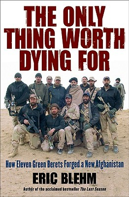 [PDF] [EPUB] The Only Thing Worth Dying For: How Eleven Green Berets Forged a New Afghanistan Download by Eric Blehm