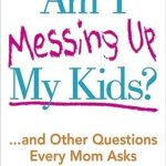 [PDF] [EPUB] Am I Messing Up My Kids?: …and Other Questions Every Mom Asks Download