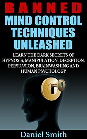 [PDF] [EPUB] Banned Mind Control Techniques Unleashed: Learn The Dark Secrets Of Hypnosis, Manipulation, Deception, Persuasion, Brainwashing And Human Psychology Download by Daniel Smith