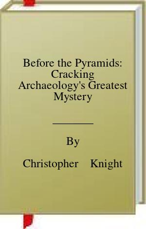 [PDF] [EPUB] Before the Pyramids: Cracking Archaeology's Greatest Mystery Download by Christopher    Knight