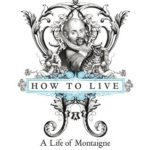 [PDF] [EPUB] How to Live: A Life of Montaigne in One Question and Twenty Attempts at An Answer Download