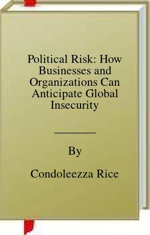 [PDF] [EPUB] Political Risk: How Businesses and Organizations Can Anticipate Global Insecurity Download by Condoleezza Rice