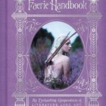 [PDF] [EPUB] The Faerie Handbook: An Enchanting Compendium of Literature, Lore, Art, Recipes, and Projects Download