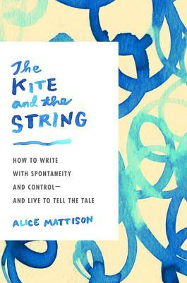 [PDF] [EPUB] The Kite and the String: How to Write with Spontaneity and Control--and Live to Tell the Tale Download by Alice Mattison