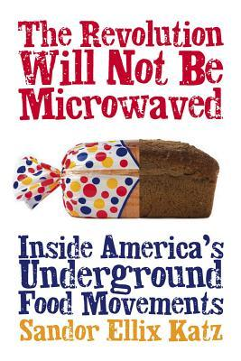 [PDF] [EPUB] The Revolution Will Not Be Microwaved: Inside America's Underground Food Movements Download by Sandor Ellix Katz