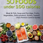 [PDF] [EPUB] 50 Foods under 100 calories: Meat and Fish, Soup and Porridge, Fruits, Vegetables, Dairy product, Drinks, Sweets (Your Portion Control Guide) Download