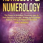[PDF] [EPUB] Astrology and Numerology: The Power Of Birthdays, Numbers, Stars and Their Secrets to Success, Wealth, Relationships, Fortune Telling and Happiness Revealed (2 in 1 Bundle) Download