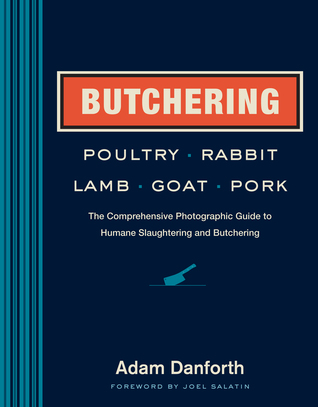 [PDF] [EPUB] Butchering Poultry, Rabbit, Lamb, Goat, and Pork: The Comprehensive Photographic Guide to Humane Slaughtering and Butchering Download by Adam Danforth