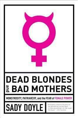 [PDF] [EPUB] Dead Blondes and Bad Mothers: Monstrosity, Patriarchy, and the Fear of Female Power Download by Sady Doyle