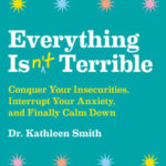 [PDF] [EPUB] Everything Isn't Terrible: Conquer Your Insecurities, Interrupt Your Anxiety, and Finally Calm Down Download