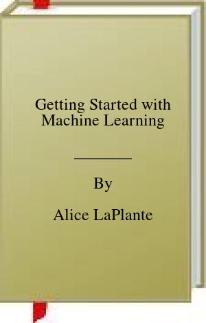 [PDF] [EPUB] Getting Started with Machine Learning Download by Alice LaPlante