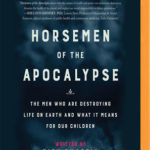 [PDF] [EPUB] Horsemen of the Apocalypse: The Men Who are Destroying Life on Earth – And What it Means for Our Children Download