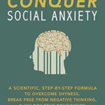 [PDF] [EPUB] How to Conquer Social Anxiety: A Scientific, Step-By-Step Forumla to Overcome Shyness, Break Free From Negative Thinking, and Unlock True Confidence Download