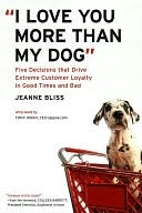 [PDF] [EPUB] I Love You More Than My Dog: Five Decisions That Drive Extreme Customer Loyalty in Good Times and Bad Download by Jeanne Bliss