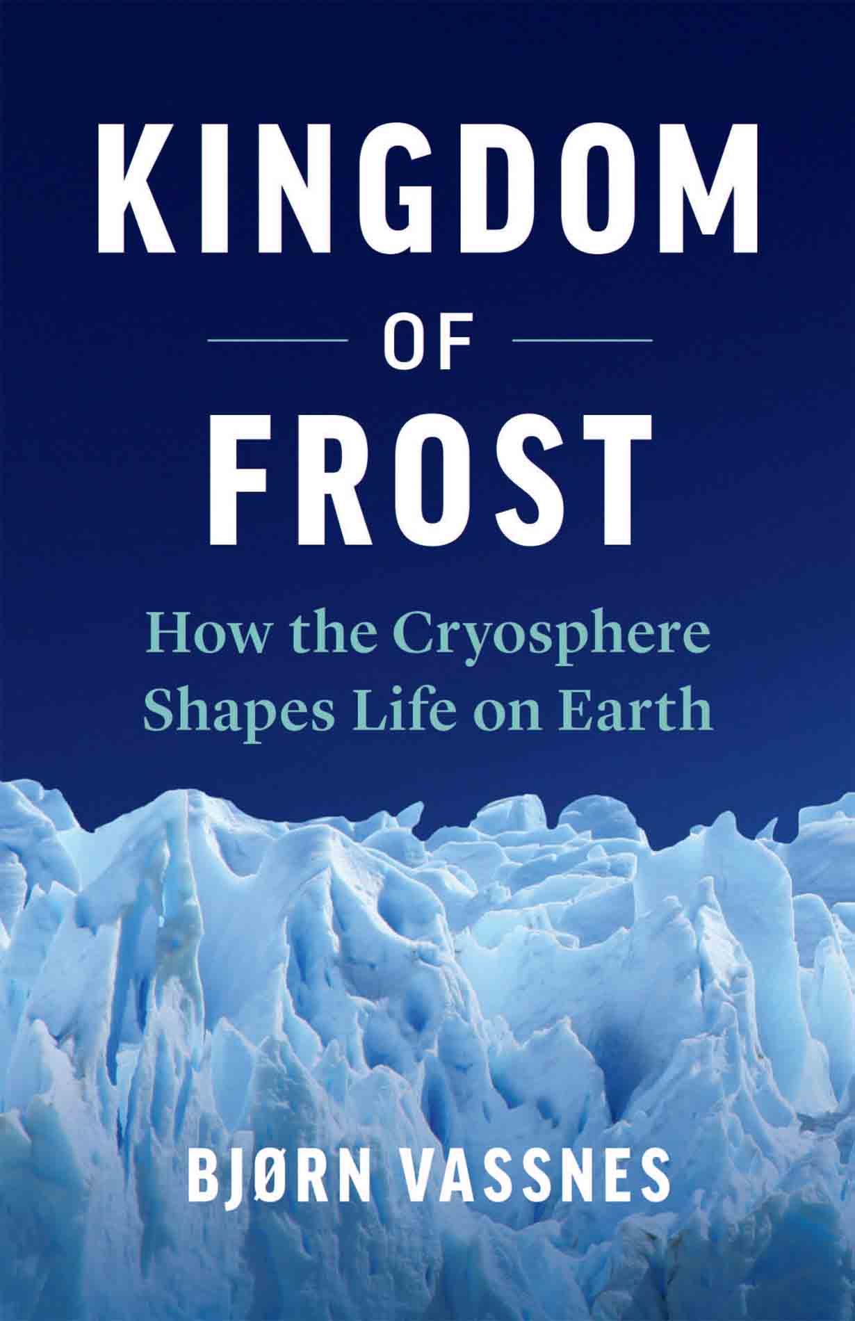 [PDF] [EPUB] Kingdom of Frost: How the Cryosphere Shapes Life on Earth Download by Bjørn Vassnes