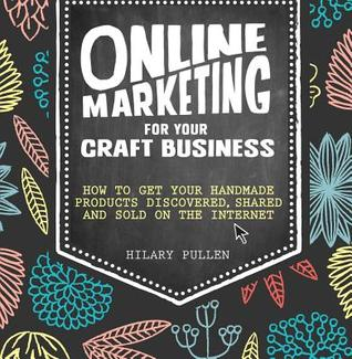 [PDF] [EPUB] Online Marketing for Your Craft Business: How to Get Your Handmade Products Discovered, Shared and Sold on the Internet Download by Hilary Pullen