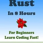 [PDF] [EPUB] RUST Programming Language. In 8 Hours, For Beginners, Learn Coding Fast! Rust Crash Course, Rust QuickStart eBook, A Tutorial Book With Tests And Answers In Easy Steps! An Ultimate Beginner's Guide! Download