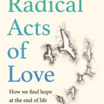 [PDF] [EPUB] Radical Acts of Love: How We Find Hope at the End of Life Download