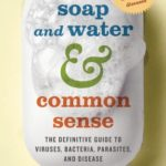 [PDF] [EPUB] Soap and Water and Common Sense: The Definitive Guide to Viruses, Bacteria, Parasites, and Disease Download