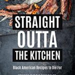 [PDF] [EPUB] Straight Outta the Kitchen – Black American Recipes to Die For: Bringing Out the Best Dishes from The Black American Community Download