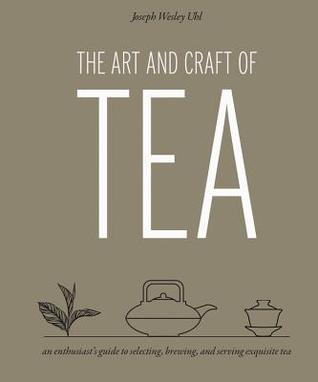 [PDF] [EPUB] The Art and Craft of Tea: An Enthusiast's Guide to Selecting, Brewing, and Serving Exquisite Tea Download by Joseph Wesley Uhl