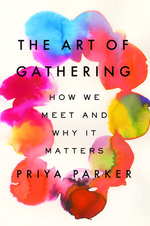 [PDF] [EPUB] The Art of Gathering: How We Meet and Why It Matters Download by Priya Parker