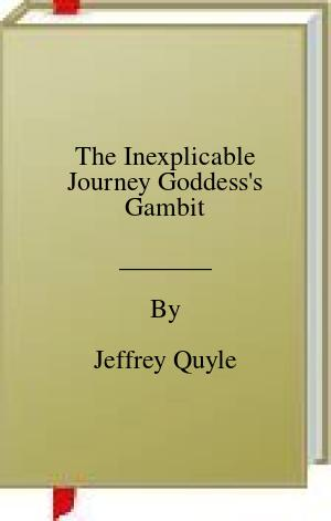 [PDF] [EPUB] The Inexplicable Journey Goddess's Gambit Download by Jeffrey Quyle
