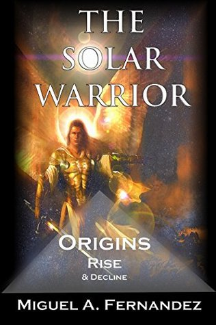 [PDF] [EPUB] The Solar Warrior - Origins, Rise and Decline (The Solar Warrior Trilogy Book 1) Download by Miguel A. Fernandez