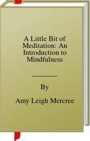 [PDF] [EPUB] A Little Bit of Meditation: An Introduction to Mindfulness Download by Amy Leigh Mercree