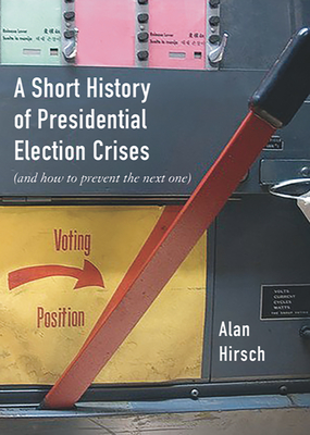 [PDF] [EPUB] A Short History of Presidential Election Crises: (and How to Prevent the Next One) Download by Hirsch, Alan