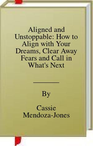 [PDF] [EPUB] Aligned and Unstoppable: How to Align with Your Dreams, Clear Away Fears and Call in What's Next Download by Cassie Mendoza-Jones