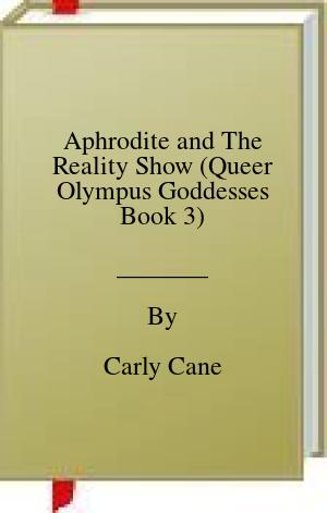 [PDF] [EPUB] Aphrodite and The Reality Show (Queer Olympus Goddesses Book 3) Download by Carly Cane